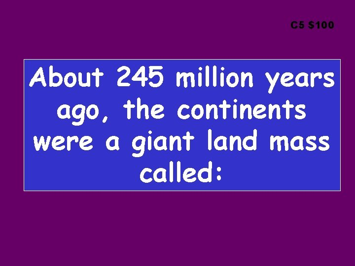 C 5 $100 About 245 million years ago, the continents were a giant land