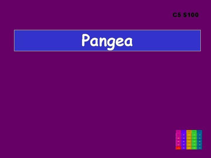 C 5 $100 Pangea