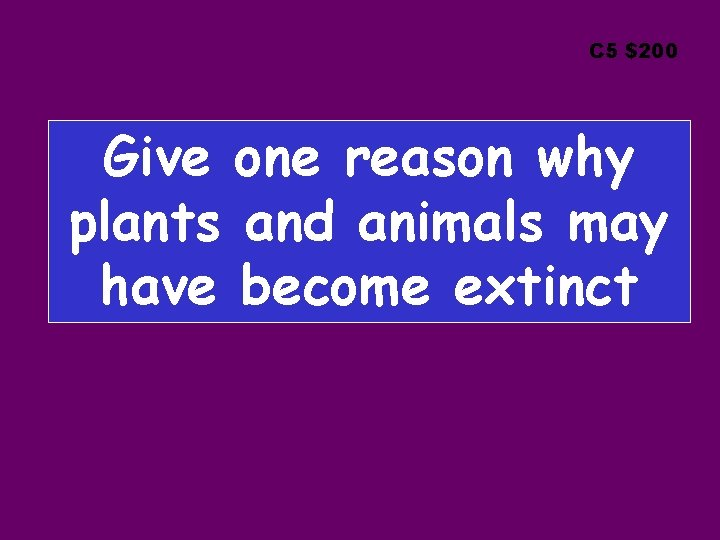 C 5 $200 Give one reason why plants and animals may have become extinct