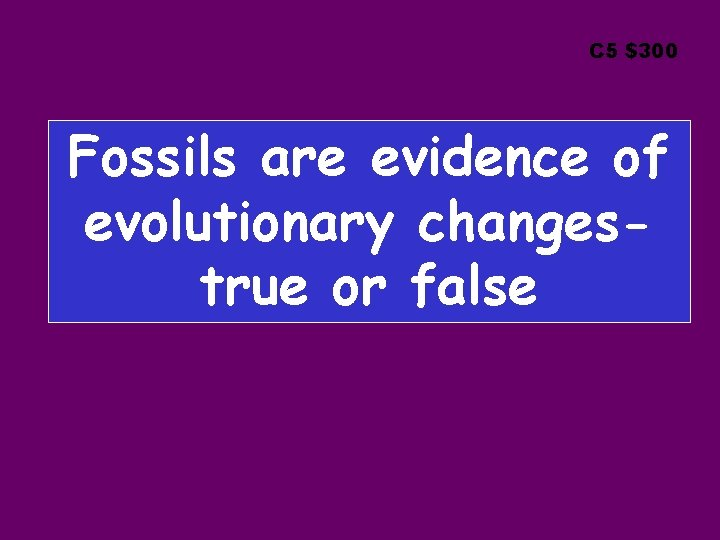 C 5 $300 Fossils are evidence of evolutionary changestrue or false
