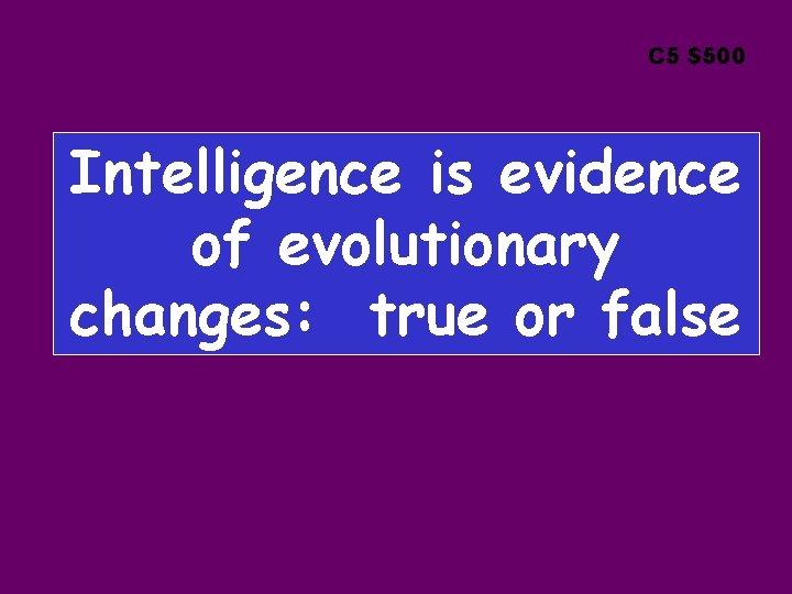 C 5 $500 Intelligence is evidence of evolutionary changes: true or false