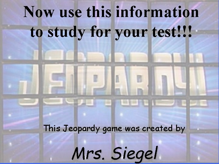 Now use this information to study for your test!!! This Jeopardy game was created