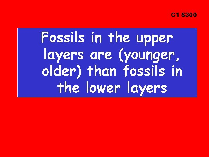 C 1 $300 Fossils in the upper layers are (younger, older) than fossils in