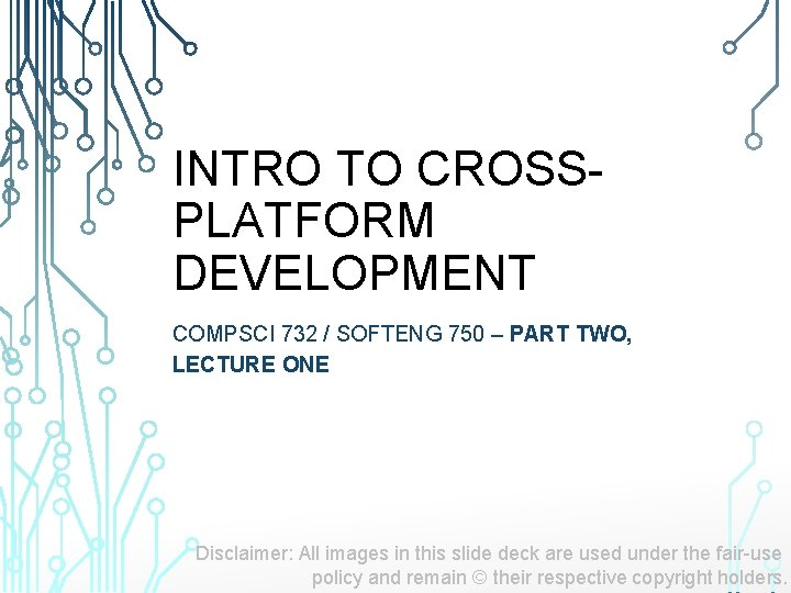 INTRO TO CROSSPLATFORM DEVELOPMENT COMPSCI 732 / SOFTENG 750 – PART TWO, LECTURE ONE