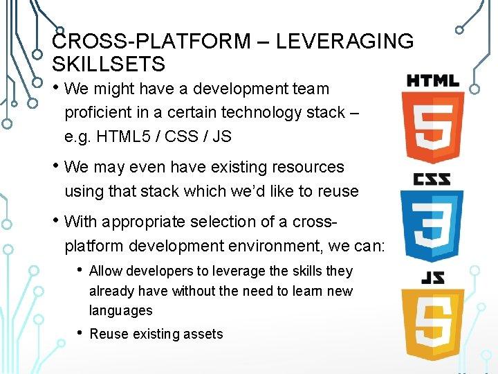 CROSS-PLATFORM – LEVERAGING SKILLSETS • We might have a development team proficient in a
