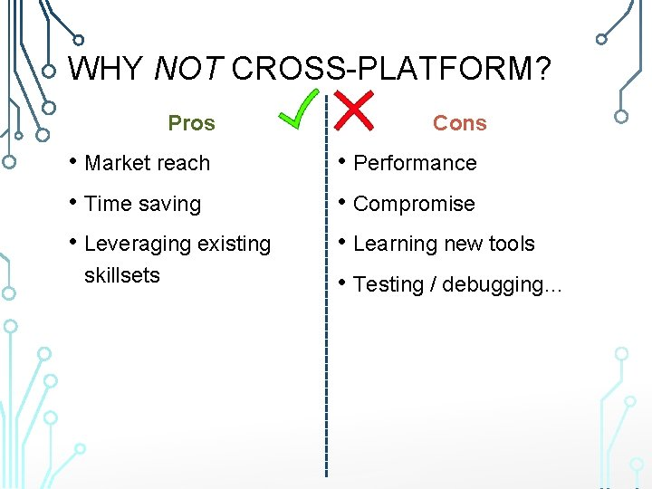 WHY NOT CROSS-PLATFORM? Pros • Market reach • Time saving • Leveraging existing skillsets