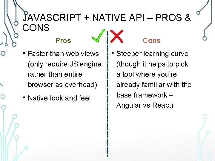 JAVASCRIPT + NATIVE API – PROS & CONS Pros • Faster than web views