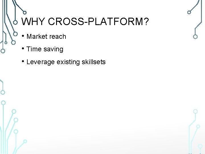 WHY CROSS-PLATFORM? • Market reach • Time saving • Leverage existing skillsets