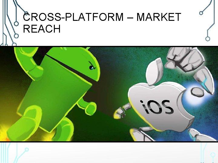 CROSS-PLATFORM – MARKET REACH