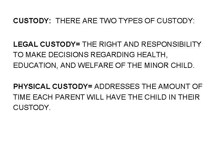 CUSTODY: THERE ARE TWO TYPES OF CUSTODY: LEGAL CUSTODY= THE RIGHT AND RESPONSIBILITY TO