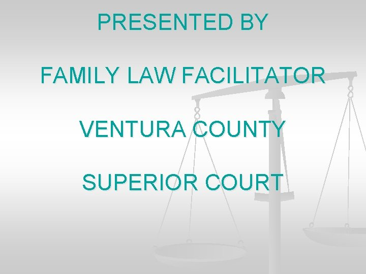 PRESENTED BY FAMILY LAW FACILITATOR VENTURA COUNTY SUPERIOR COURT