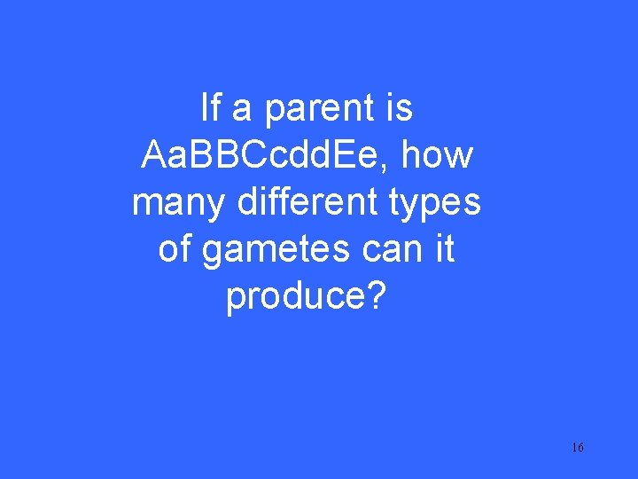 II 15 If a parent is Aa. BBCcdd. Ee, how many different types of