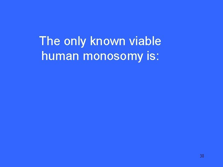 IV 20 The only known viable human monosomy is: 38
