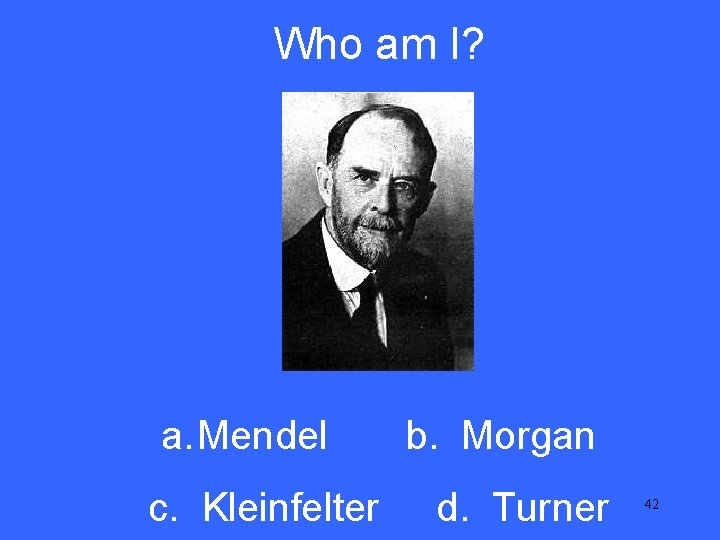 Who am I? V 5 a. Mendel c. Kleinfelter b. Morgan d. Turner 42