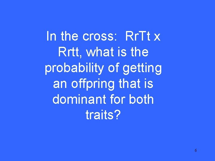 I 15 In the cross: Rr. Tt x Rrtt, what is the probability of