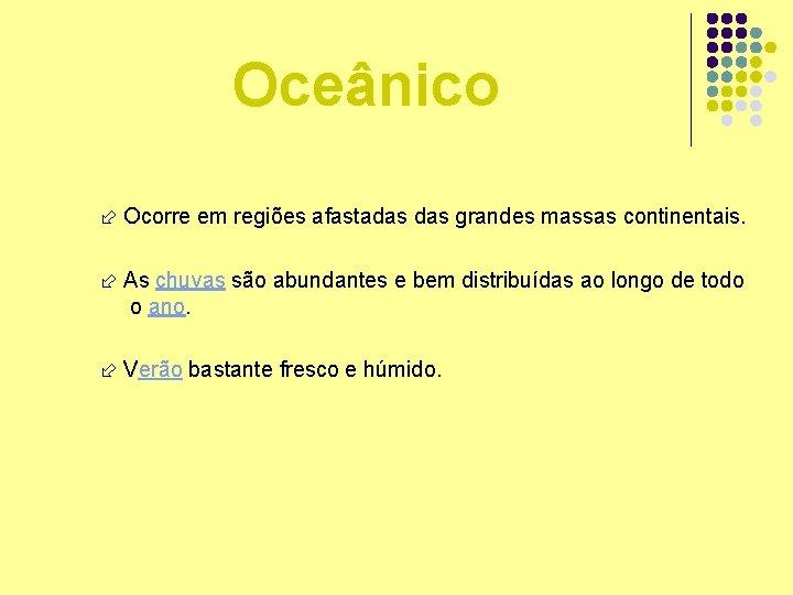 Oceânico Ocorre em regiões afastadas grandes massas continentais. As chuvas são abundantes e bem