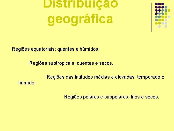 Distribuição geográfica Regiões equatoriais: quentes e húmidos. Regiões subtropicais: quentes e secos. Regiões das