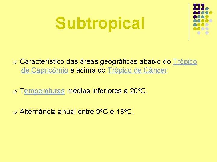Subtropical Característico das áreas geográficas abaixo do Trópico de Capricórnio e acima do Trópico