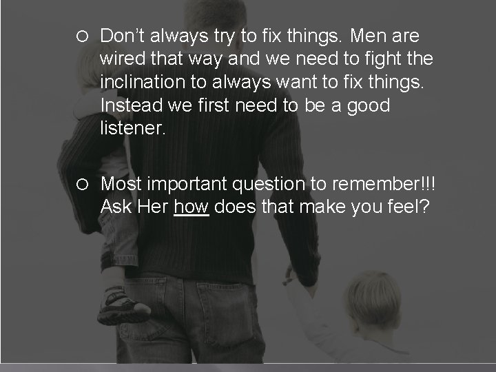 Don't always try to fix things. Men are wired that way and we
