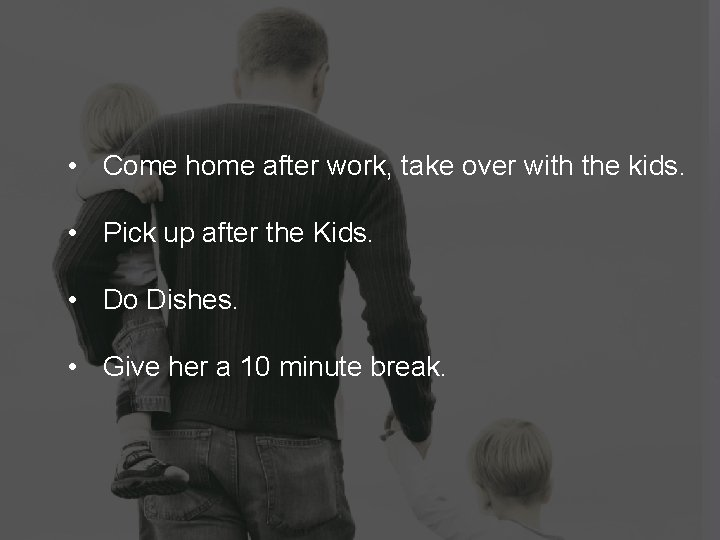 • Come home after work, take over with the kids. • Pick up