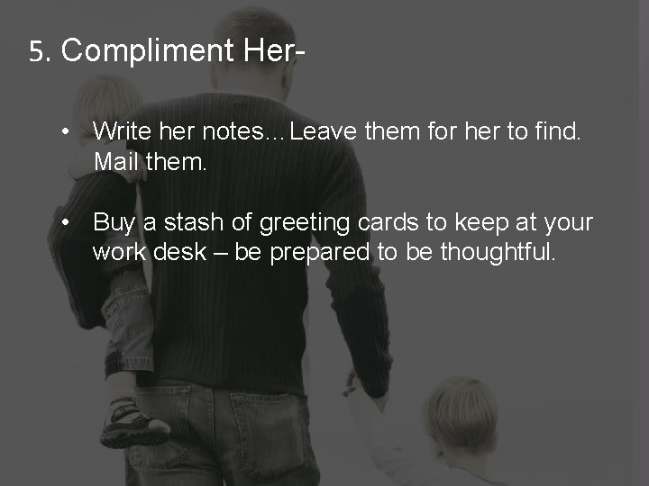 5. Compliment Her • Write her notes…Leave them for her to find. Mail them.