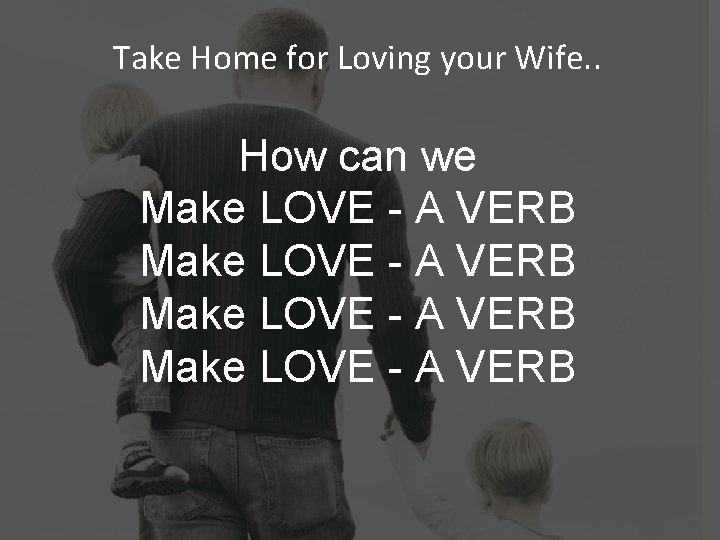 Take Home for Loving your Wife. . How can we Make LOVE - A
