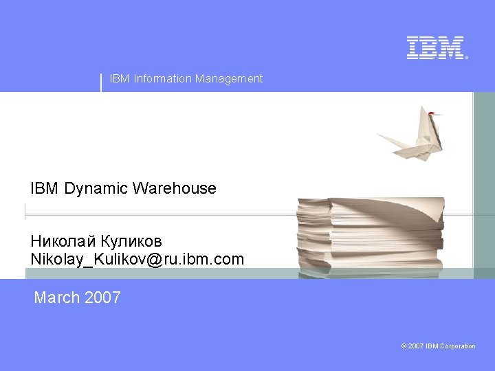 IBM Information Management IBM Dynamic Warehouse Николай Куликов Nikolay_Kulikov@ru. ibm. com March 2007 ©