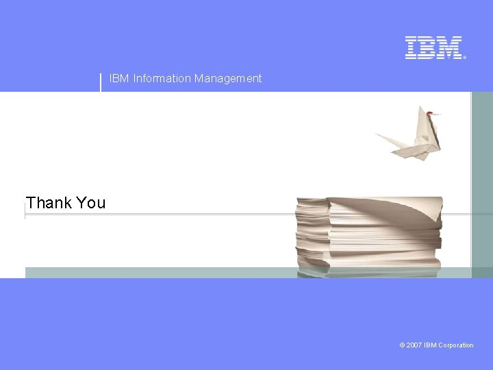 IBM Information Management Thank You © 2007 IBM Corporation