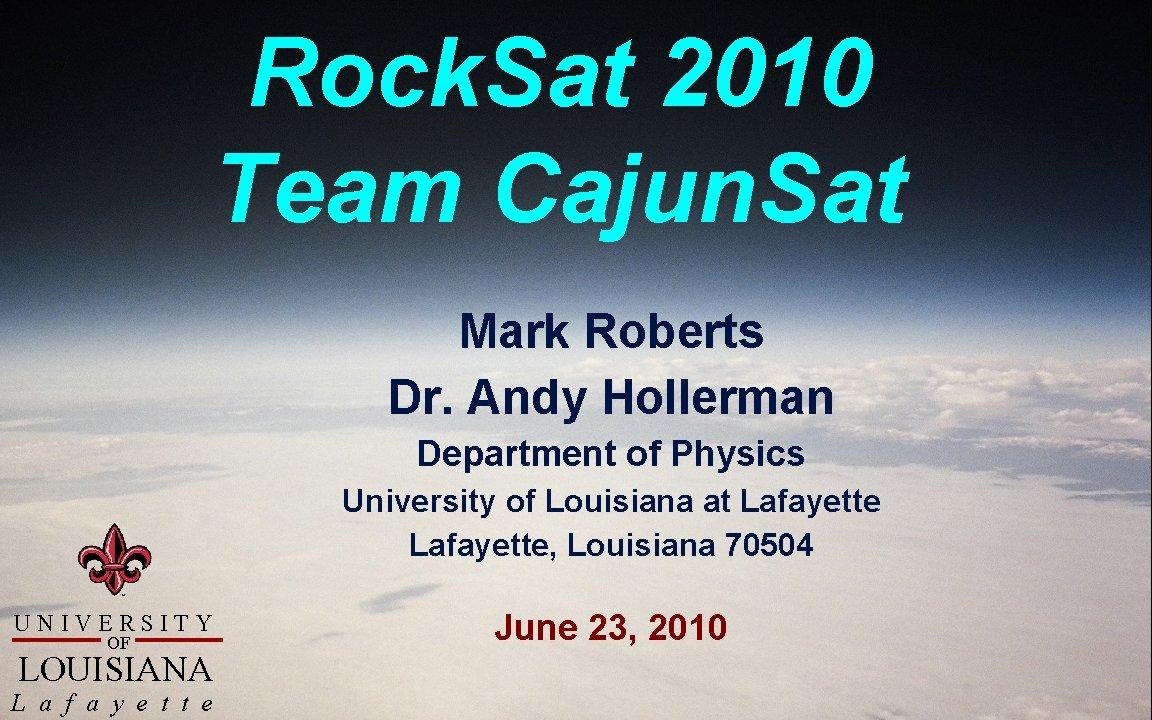 Rock. Sat 2010 Team Cajun. Sat Mark Roberts Dr. Andy Hollerman Department of Physics