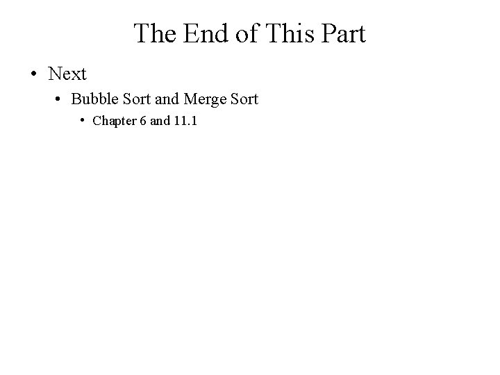 The End of This Part • Next • Bubble Sort and Merge Sort •