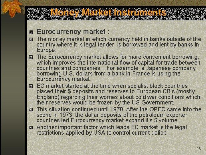 Money Market Instruments Eurocurrency market : The money market in which currency held in