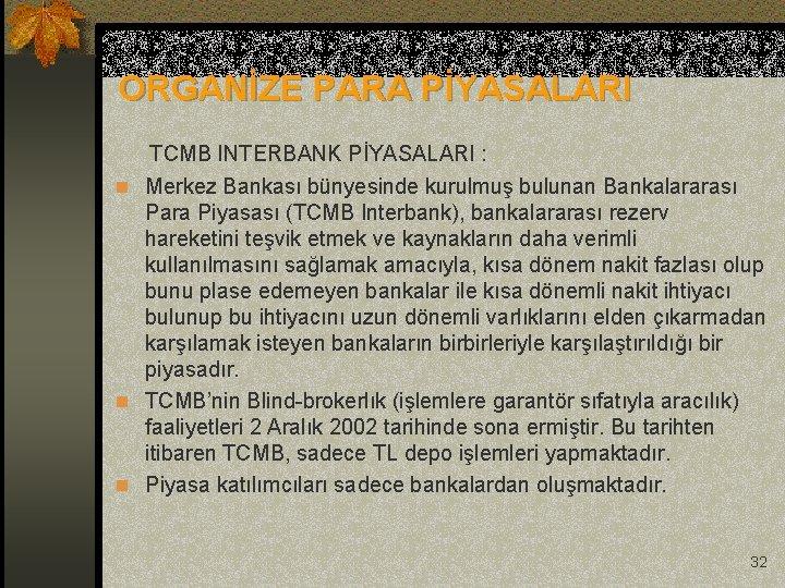 ORGANİZE PARA PİYASALARI TCMB INTERBANK PİYASALARI : n Merkez Bankası bünyesinde kurulmuş bulunan Bankalararası