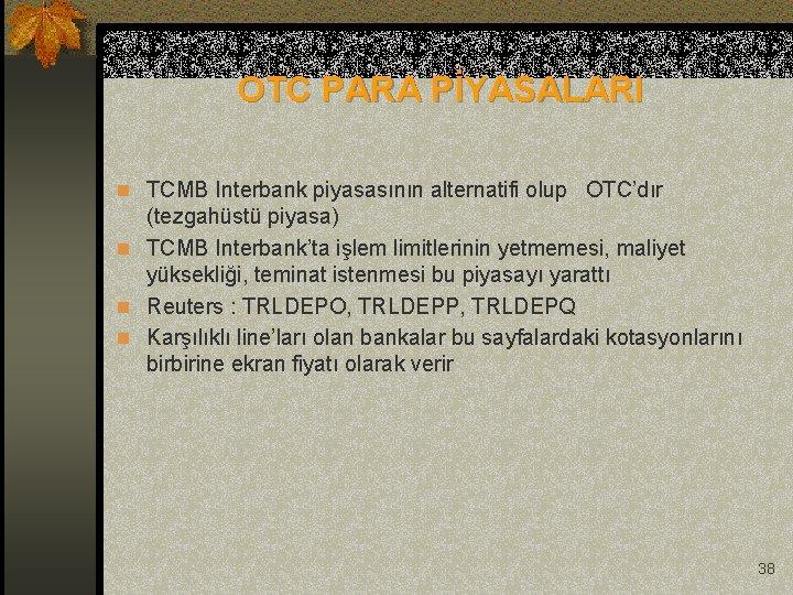 OTC PARA PİYASALARI n TCMB Interbank piyasasının alternatifi olup OTC'dır (tezgahüstü piyasa) n