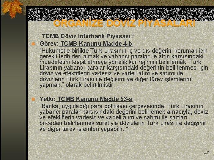 ORGANİZE DÖVİZ PİYASALARI TCMB Döviz Interbank Piyasası : n Görev: TCMB Kanunu Madde