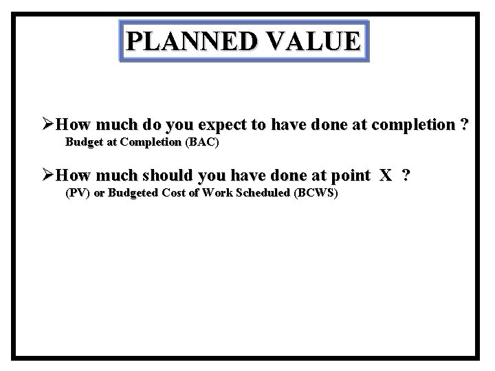 PLANNED VALUE ØHow much do you expect to have done at completion ? Budget