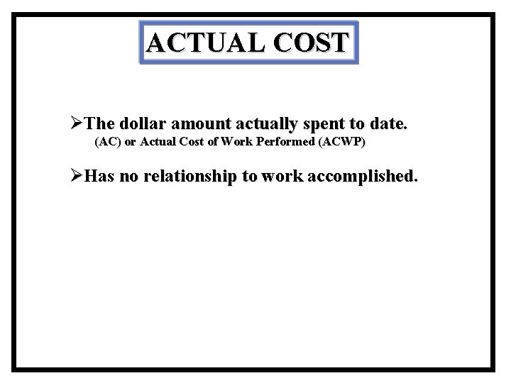 ACTUAL COST ØThe dollar amount actually spent to date. (AC) or Actual Cost of