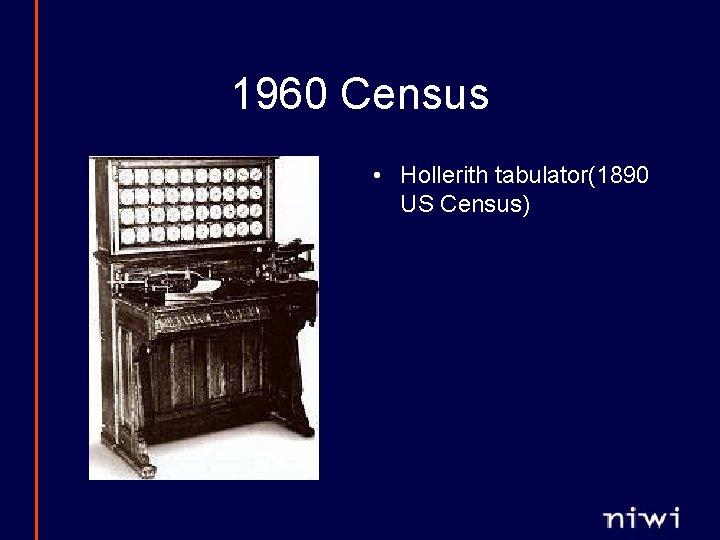 1960 Census • Hollerith tabulator(1890 US Census)