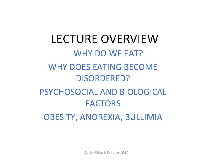 LECTURE OVERVIEW WHY DO WE EAT? WHY DOES EATING BECOME DISORDERED? PSYCHOSOCIAL AND BIOLOGICAL