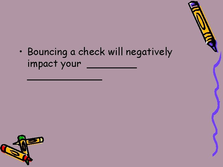 • Bouncing a check will negatively impact your ____________