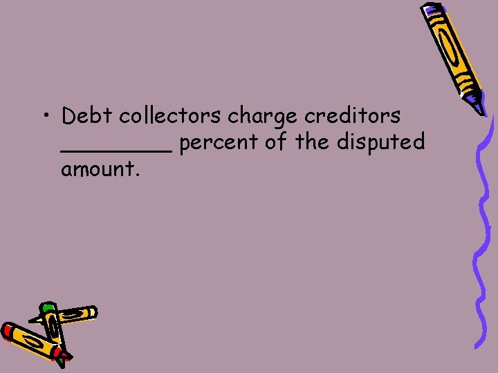 • Debt collectors charge creditors ____ percent of the disputed amount.