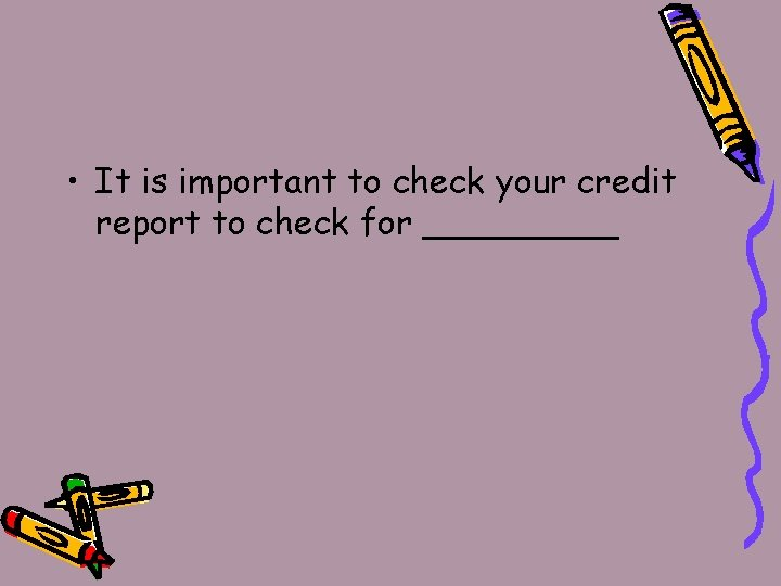 • It is important to check your credit report to check for _____