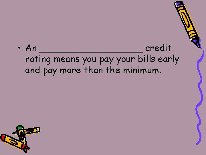 • An _________ credit rating means you pay your bills early and pay