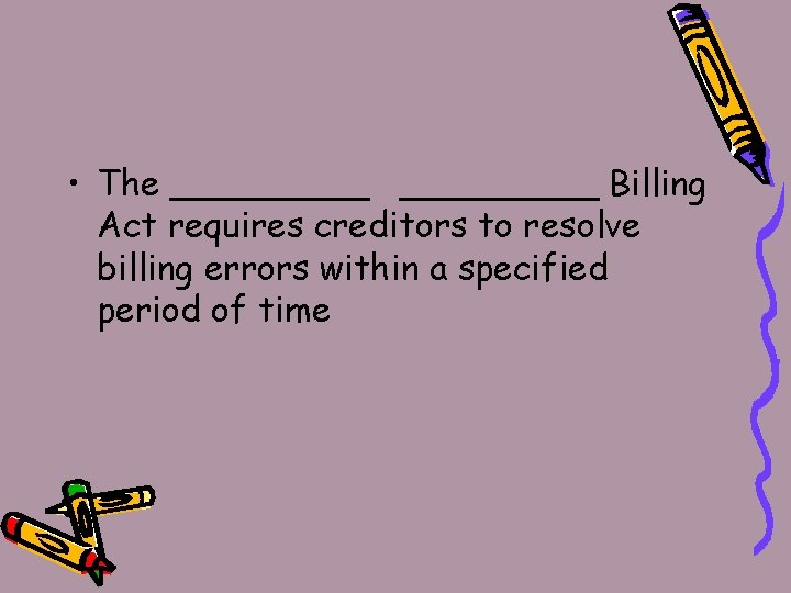 • The _________ Billing Act requires creditors to resolve billing errors within a
