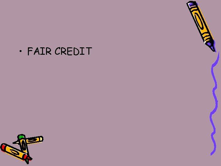 • FAIR CREDIT