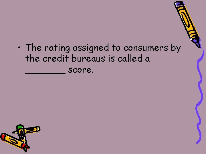 • The rating assigned to consumers by the credit bureaus is called a