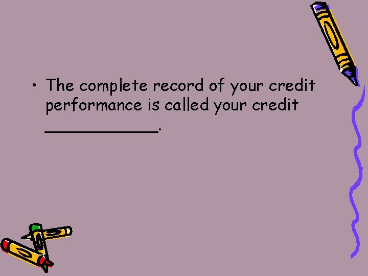 • The complete record of your credit performance is called your credit ______.