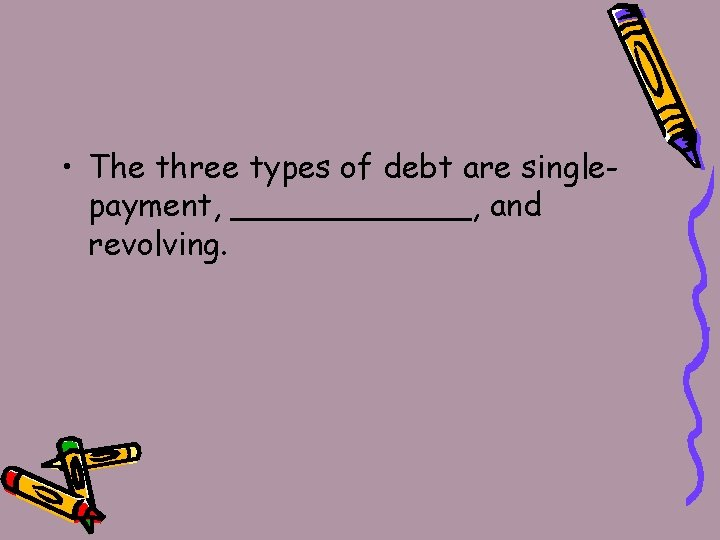 • The three types of debt are singlepayment, ______, and revolving.