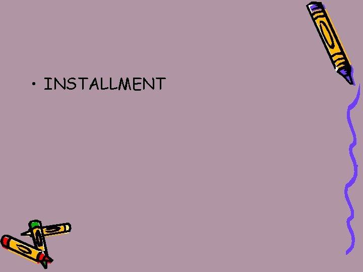 • INSTALLMENT