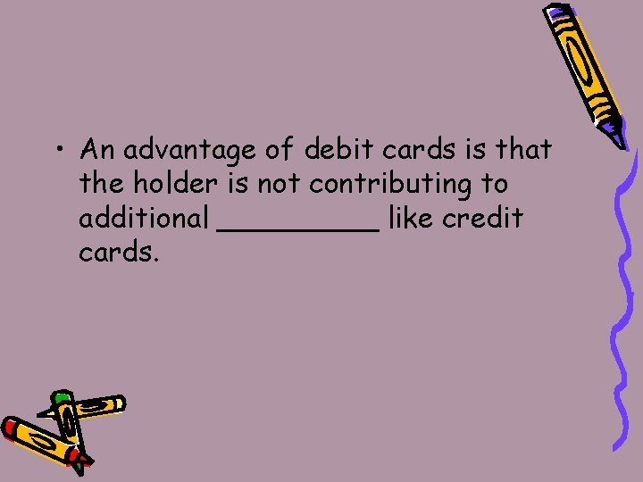 • An advantage of debit cards is that the holder is not contributing