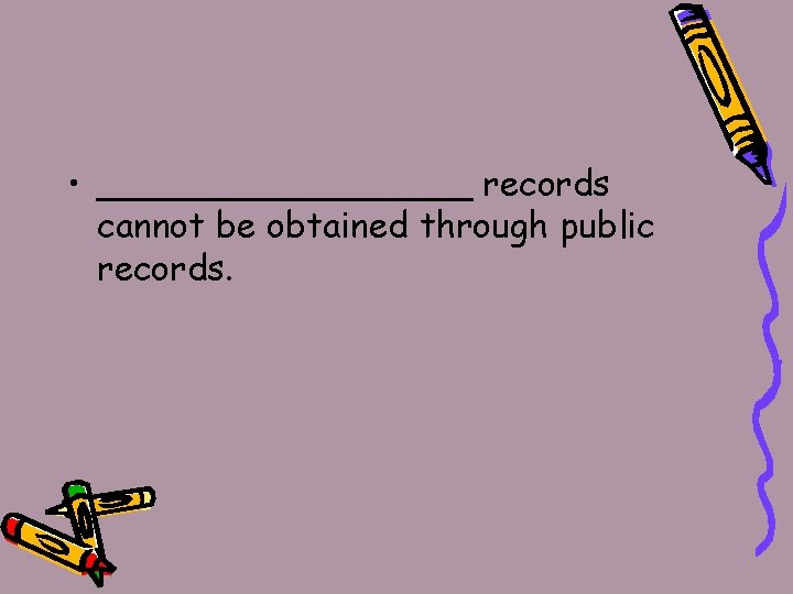 • _________ records cannot be obtained through public records.